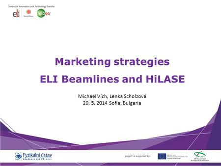 Marketing strategies ELI Beamlines and HiLASE Michael Vích, Lenka Scholzová 20. 5. 2014 Sofia, Bulgaria.