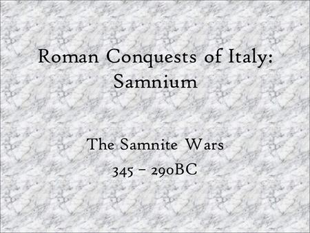 Roman Conquests of Italy: Samnium The Samnite Wars 345 – 290BC.