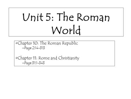 Unit 5: The Roman World Chapter 10: The Roman Republic –Page 294-313 Chapter 11: Rome and Christianity –Page 319-343.