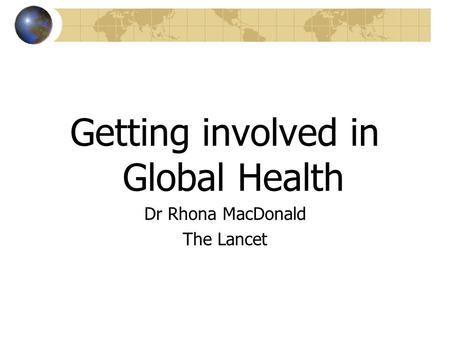 Getting involved in Global Health Dr Rhona MacDonald The Lancet.