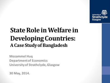 State Role in Welfare in Developing Countries: A Case Study of Bangladesh Mozammel Huq Department of Economics University of Strathclyde, Glasgow 30 May,