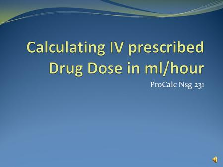 ProCalc Nsg 231 Calculating IV prescribed drug dose in ml/hr Example 1 An IV of dextrose 5% in water containing 2 mg of Isuprel (isoproterenol) and a.