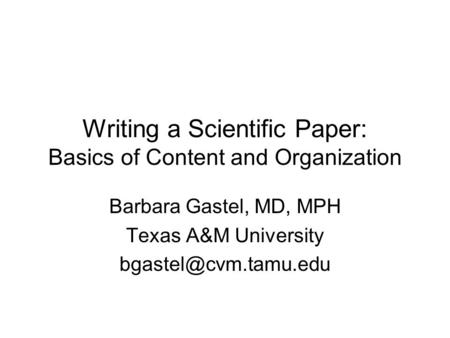 Writing a Scientific Paper: Basics of Content and Organization Barbara Gastel, MD, MPH Texas A&M University
