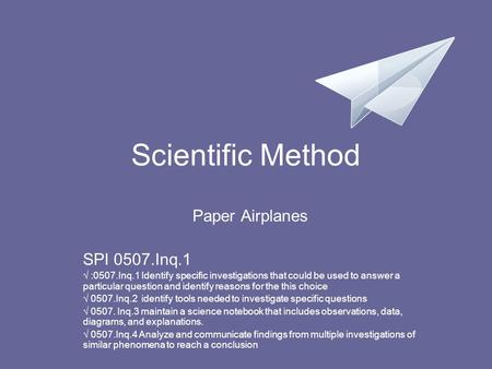 Scientific Method Paper Airplanes SPI 0507.Inq.1 √ :0507.Inq.1 Identify specific investigations that could be used to answer a particular question and.
