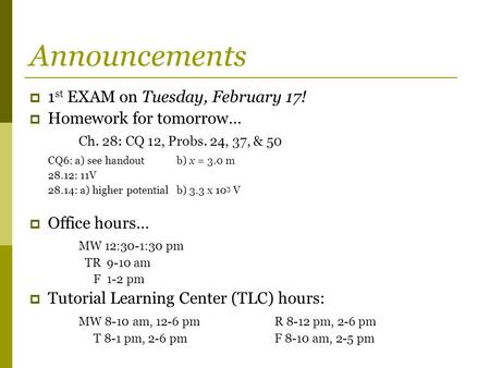Announcements  1 st EXAM on Tuesday, February 17!  Homework for tomorrow… Ch. 28: CQ 12, Probs. 24, 37, & 50 CQ6: a) see handoutb) x = 3.0 m 28.12: 11V.