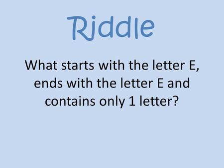 Riddle What starts with the letter E, ends with the letter E and contains only 1 letter?