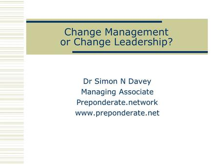 Change Management or Change Leadership? Dr Simon N Davey Managing Associate Preponderate.network www.preponderate.net.