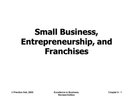 © Prentice Hall, 2005Excellence in Business, Revised Edition Chapter 5 - 1 Small Business, Entrepreneurship, and Franchises.