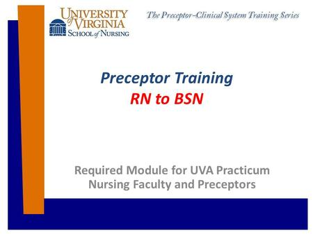 Preceptor Training RN to BSN Required Module for UVA Practicum Nursing Faculty and Preceptors.