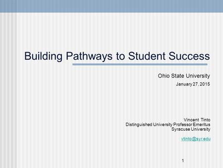 1 Building Pathways to Student Success Ohio State University January 27, 2015 Vincent Tinto Distinguished University Professor Emeritus Syracuse University.