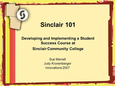 Sinclair 101 Developing and Implementing a Student Success Course at Sinclair Community College Sue Merrell Judy Kronenberger Innovations 2007.
