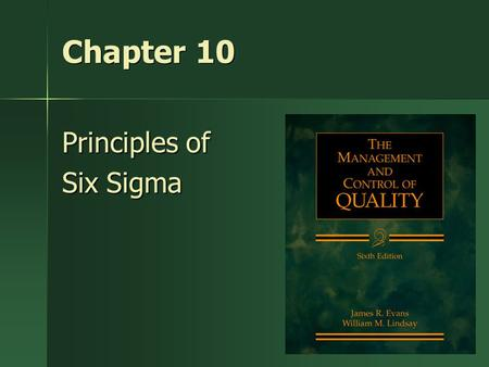1 Chapter 10 Principles of Six Sigma. Key Idea Although we view quality improvement tools and techniques from the perspective of Six Sigma, it is important.