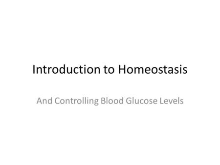 Introduction to Homeostasis And Controlling Blood Glucose Levels.