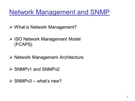 1 Network Management and SNMP  What is Network Management?  ISO Network Management Model (FCAPS)  Network Management Architecture  SNMPv1 and SNMPv2.