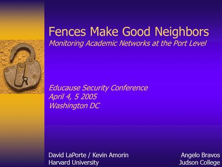Fences Make Good Neighbors Monitoring Academic Networks at the Port Level Educause Security Conference April 4, 5 2005 Washington DC David LaPorte / Kevin.