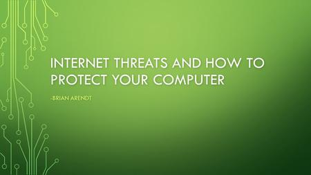 INTERNET THREATS AND HOW TO PROTECT YOUR COMPUTER -BRIAN ARENDT.