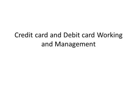 Credit card and Debit card Working and Management.