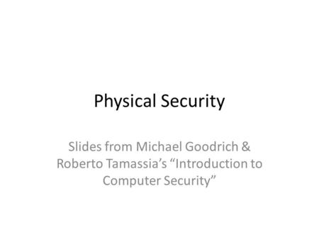 "Physical Security Slides from Michael Goodrich & Roberto Tamassia's ""Introduction to Computer Security"""
