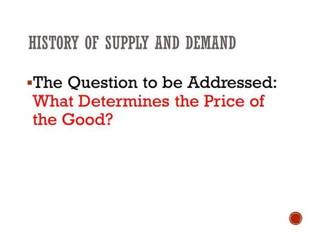 HISTORY OF SUPPLY AND DEMAND  The Question to be Addressed: What Determines the Price of the Good?