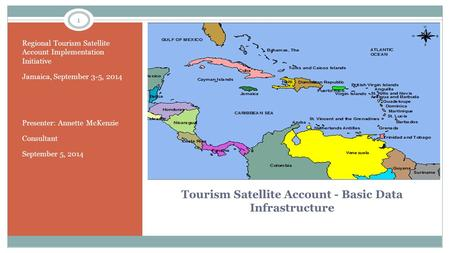 Tourism Satellite Account - Basic Data Infrastructure Regional Tourism Satellite Account Implementation Initiative Jamaica, September 3-5, 2014 Presenter: