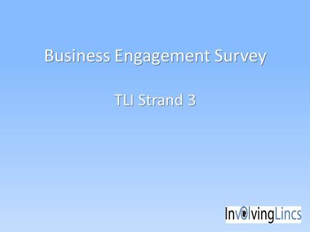 Business Engagement Survey TLI Strand 3. Why and How? Part of Transforming Local Infrastructure work strand 3.2 – private sector engagement We wanted.