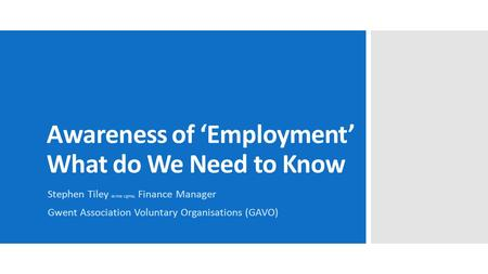 Awareness of 'Employment' What do We Need to Know Stephen Tiley acma cgma, Finance Manager Gwent Association Voluntary Organisations (GAVO)
