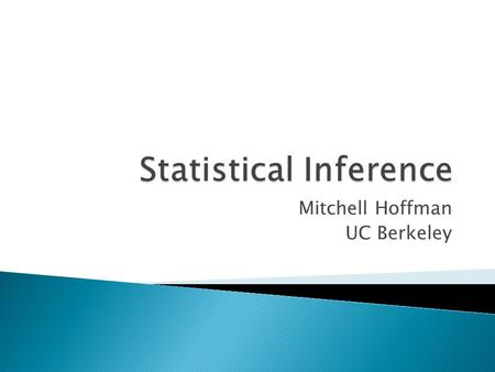 Mitchell Hoffman UC Berkeley. Statistics: Making inferences about populations (infinitely large) using finitely large data. Crucial for Addressing Causal.