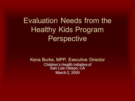 Evaluation Needs from the Healthy Kids Program Perspective Kena Burke, MPP, Executive Director Children's Health Initiative of San Luis Obispo, CA March.