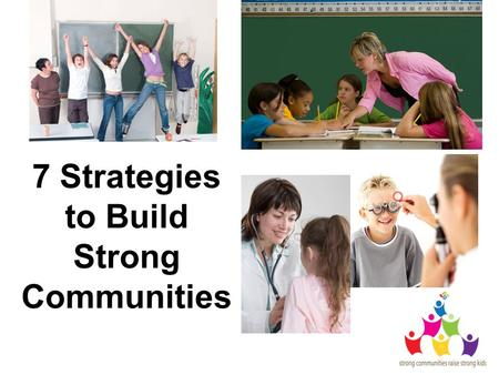7 Strategies to Build Strong Communities. Provide Information Raise public awareness Display Strong Communities Raise Strong Kids posters Hand out Strong.