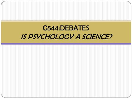 G544:DEBATES IS PSYCHOLOGY A SCIENCE?. What is Science? 1. What do you consider are the criteria for a science? 2. What sciences are there? 3. Do they.