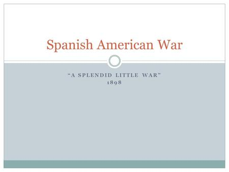 """A SPLENDID LITTLE WAR"" 1898 Spanish American War."