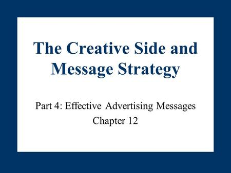 The Creative Side and Message Strategy Part 4: Effective Advertising Messages Chapter 12.