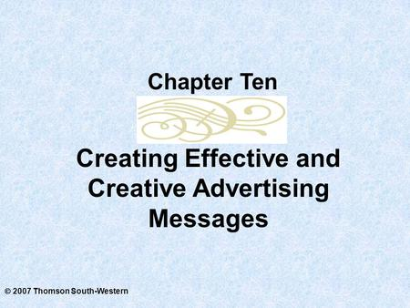  2007 Thomson South-Western Creating Effective and Creative Advertising Messages Chapter Ten.