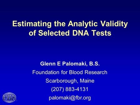 Estimating the Analytic Validity of Selected DNA Tests Glenn E Palomaki, B.S. Foundation for Blood Research Scarborough, Maine (207) 883-4131