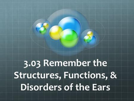 3.03 Remember the Structures, Functions, & Disorders of the Ears.