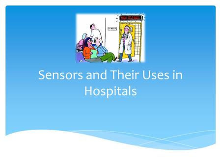 Sensors and Their Uses in Hospitals. In hospitals sensors are a form of electronic-based medical equipment used in almost all areas of medical practice.