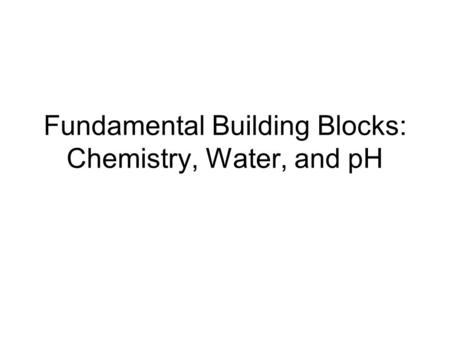 Fundamental Building Blocks: Chemistry, Water, and pH