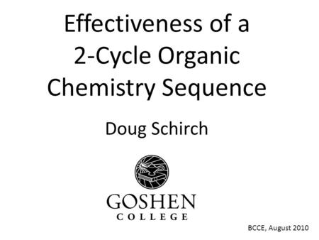 Effectiveness of a 2-Cycle Organic Chemistry Sequence Doug Schirch BCCE, August 2010.