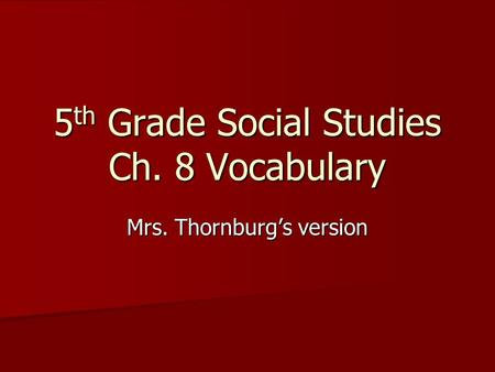 5 th Grade Social Studies Ch. 8 Vocabulary Mrs. Thornburg's version.