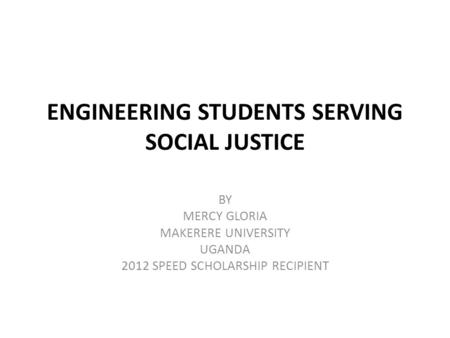 ENGINEERING STUDENTS SERVING SOCIAL JUSTICE BY MERCY GLORIA MAKERERE UNIVERSITY UGANDA 2012 SPEED SCHOLARSHIP RECIPIENT.
