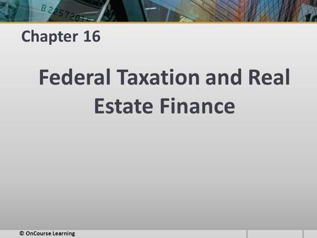 Chapter 16 Federal Taxation and Real Estate Finance © OnCourse Learning.