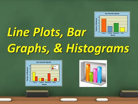 Line Plots, Bar Graphs, & Histograms. Objective: 7.4.01 Collect, organize, analyze, and display data (including box plots and histograms) to solve problems.
