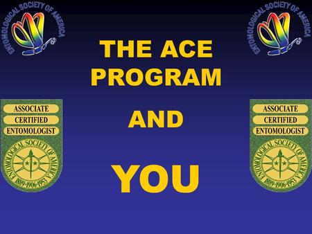 THE ACE PROGRAM AND YOU. WHAT IS CERTIFICATION? ESA conducts a program that tests the knowledge & experience of practicing entomologists & certifies their.