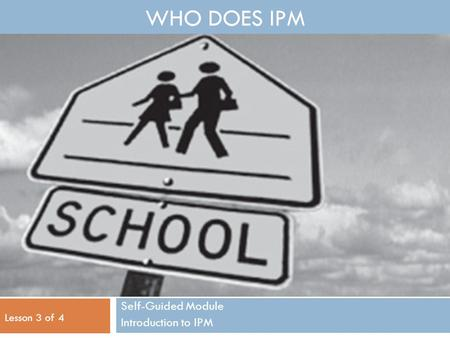 WHO DOES IPM Self-Guided Module Introduction to IPM Lesson 3 of 4.