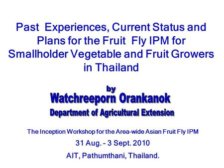 Past Experiences, Current Status and Plans for the Fruit Fly IPM for Smallholder Vegetable and Fruit Growers in Thailand The Inception Workshop for the.