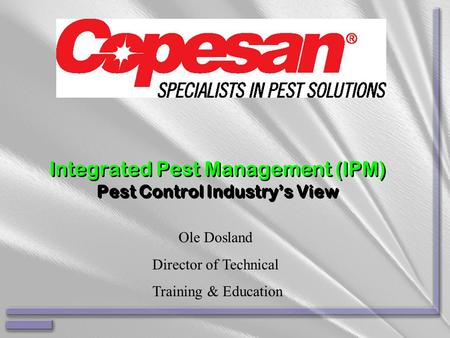 Integrated Pest Management (IPM) Pest Control Industry's View Ole Dosland Director of Technical Training & Education.