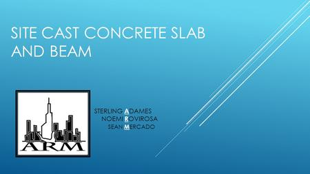 SITE CAST CONCRETE SLAB AND BEAM NOEMI R OVIROSA STERLING A DAMES SEAN M ERCADO.