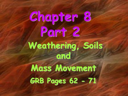 Chapter 8 Part 2 Weathering, Soils and Weathering, Soils and Mass Movement GRB Pages 62 - 71.