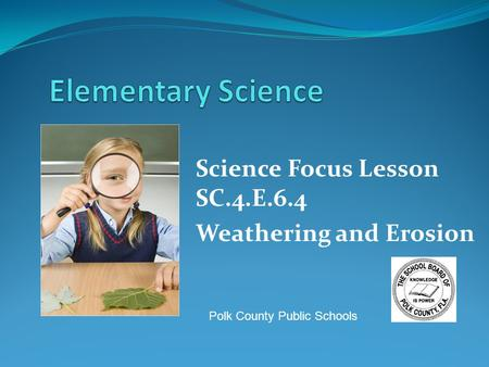 Science Focus Lesson SC.4.E.6.4 Weathering and Erosion Polk County Public Schools.