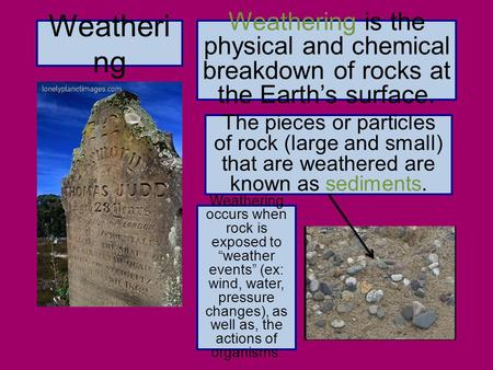 Weatheri ng Weathering is the physical and chemical breakdown of rocks at the Earth's surface. The pieces or particles of rock (large and small) that are.